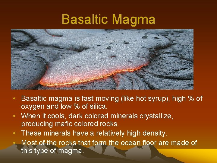 Basaltic Magma • Basaltic magma is fast moving (like hot syrup), high % of