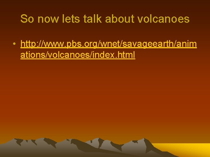 So now lets talk about volcanoes • http: //www. pbs. org/wnet/savageearth/anim ations/volcanoes/index. html