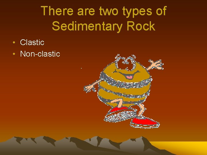 There are two types of Sedimentary Rock • Clastic • Non-clastic
