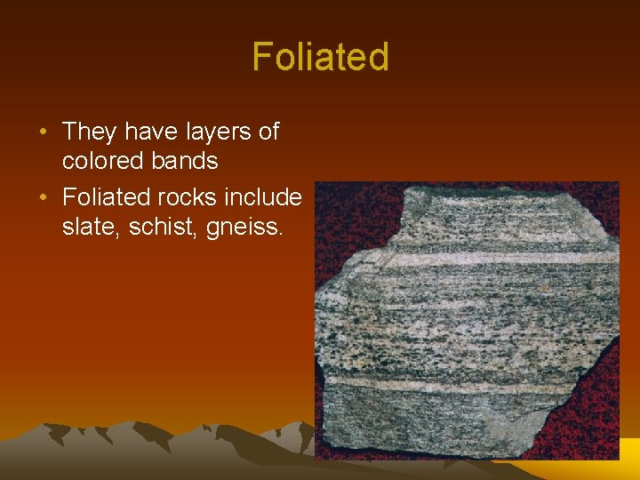 Foliated • They have layers of colored bands • Foliated rocks include slate, schist,