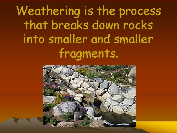 Weathering is the process that breaks down rocks into smaller and smaller fragments.