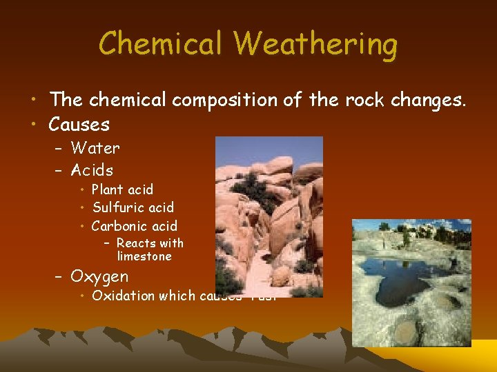 Chemical Weathering • The chemical composition of the rock changes. • Causes – Water