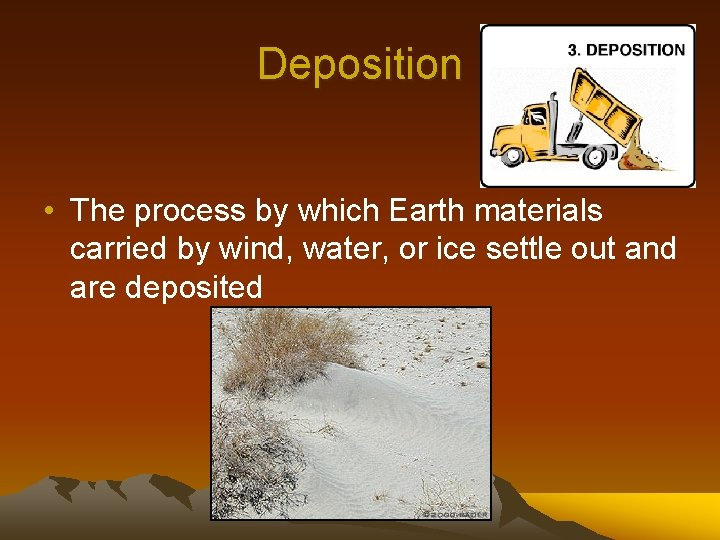 Deposition • The process by which Earth materials carried by wind, water, or ice