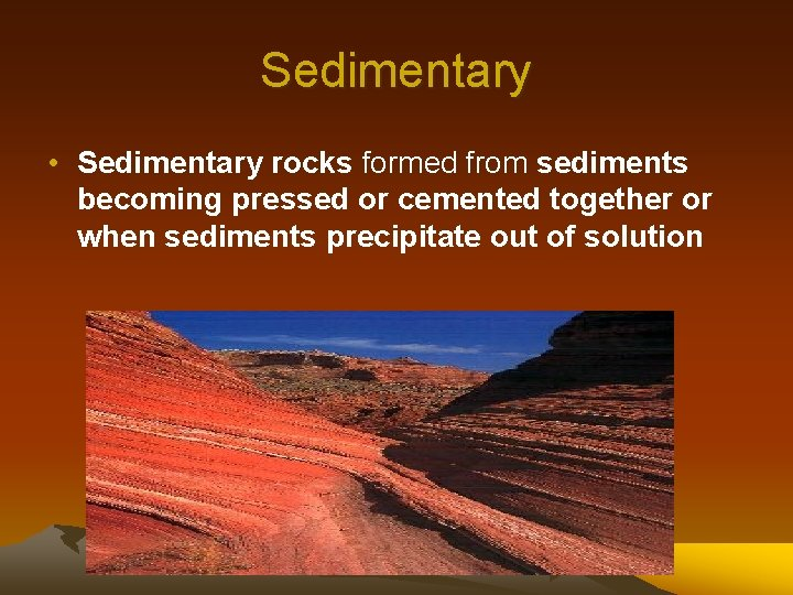 Sedimentary • Sedimentary rocks formed from sediments becoming pressed or cemented together or when