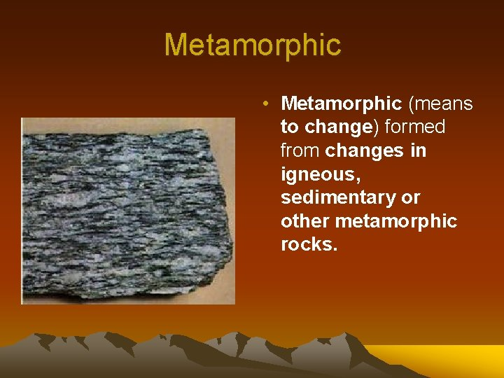 Metamorphic • Metamorphic (means to change) formed from changes in igneous, sedimentary or other