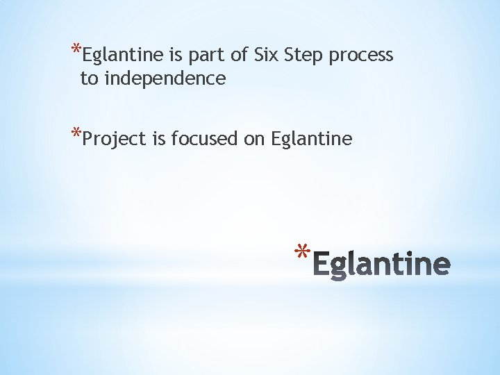 *Eglantine is part of Six Step process to independence *Project is focused on Eglantine