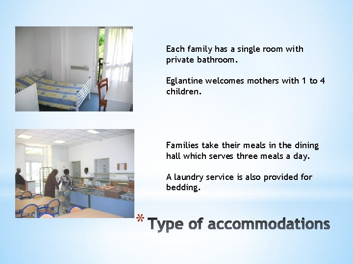 Each family has a single room with private bathroom. Eglantine welcomes mothers with 1