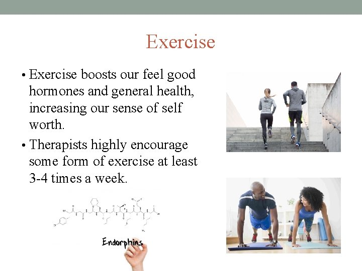 Exercise • Exercise boosts our feel good hormones and general health, increasing our sense