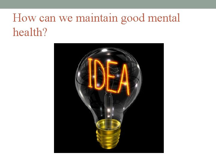 How can we maintain good mental health?