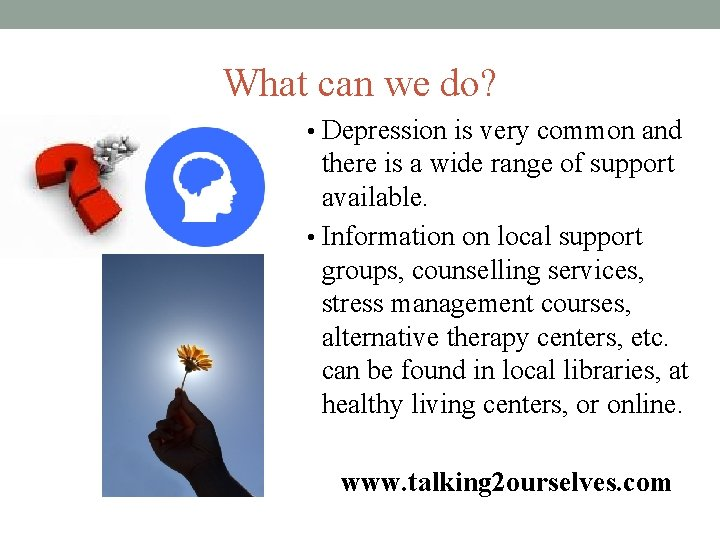 What can we do? • Depression is very common and there is a wide