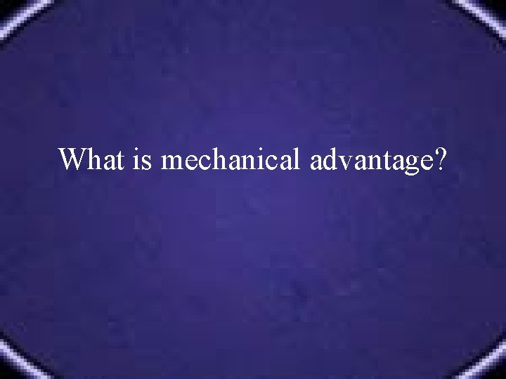 What is mechanical advantage?