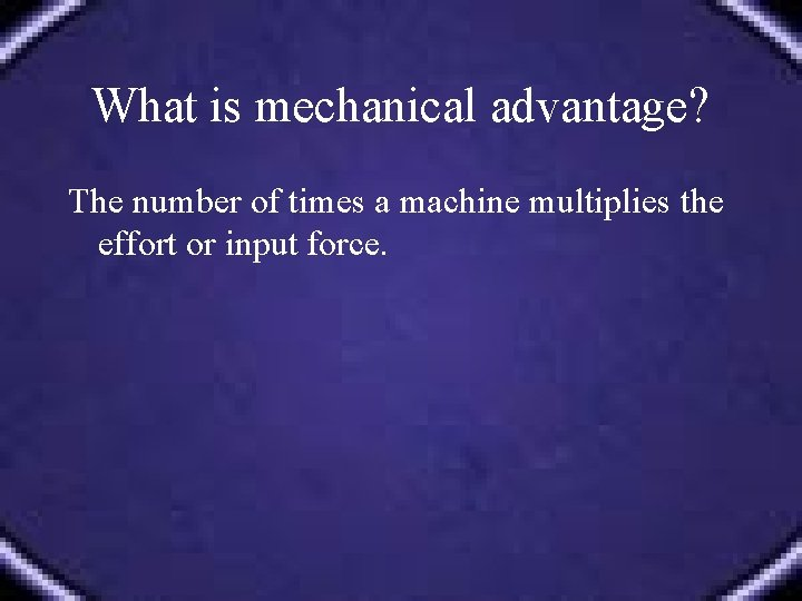 What is mechanical advantage? The number of times a machine multiplies the effort or