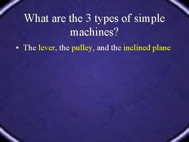 What are the 3 types of simple machines? • The lever, the pulley, and
