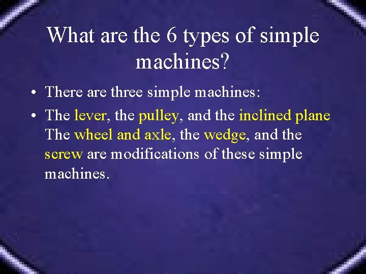 What are the 6 types of simple machines? • There are three simple machines: