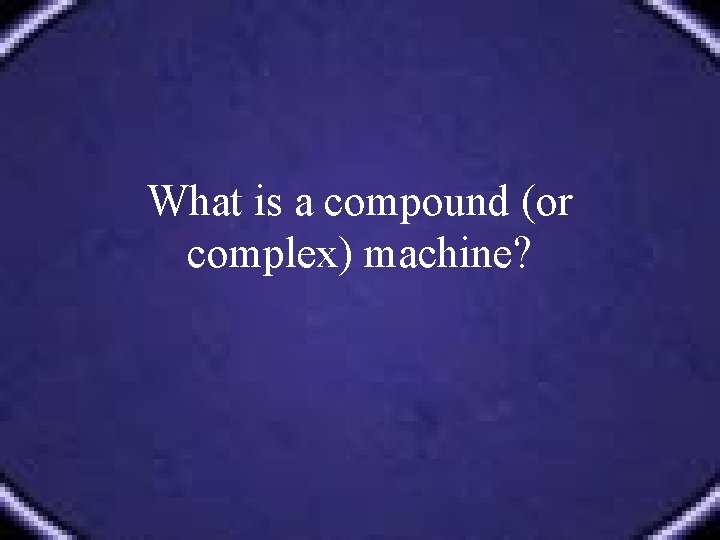 What is a compound (or complex) machine?