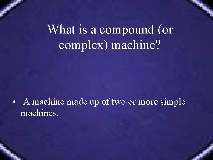 What is a compound (or complex) machine? • A machine made up of two