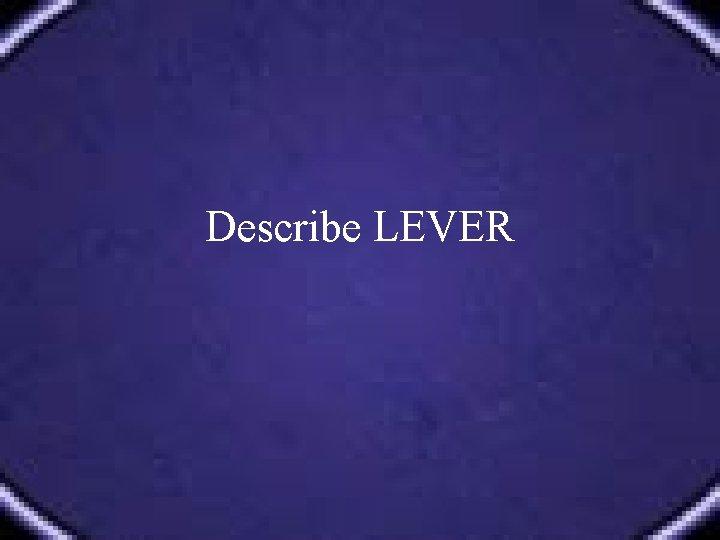 Describe LEVER