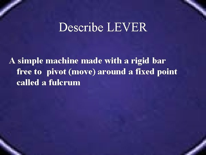 Describe LEVER A simple machine made with a rigid bar free to pivot (move)