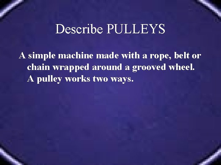 Describe PULLEYS A simple machine made with a rope, belt or chain wrapped around