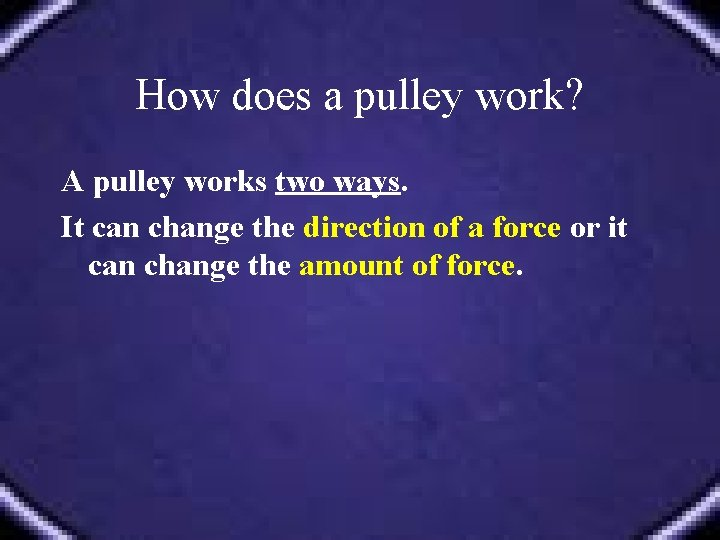 How does a pulley work? A pulley works two ways. It can change the