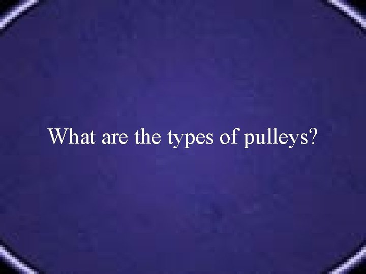 What are the types of pulleys?