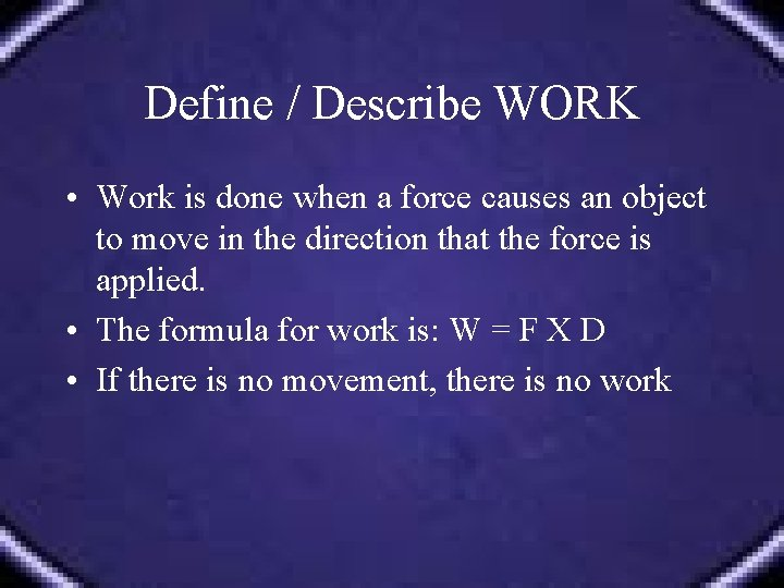 Define / Describe WORK • Work is done when a force causes an object