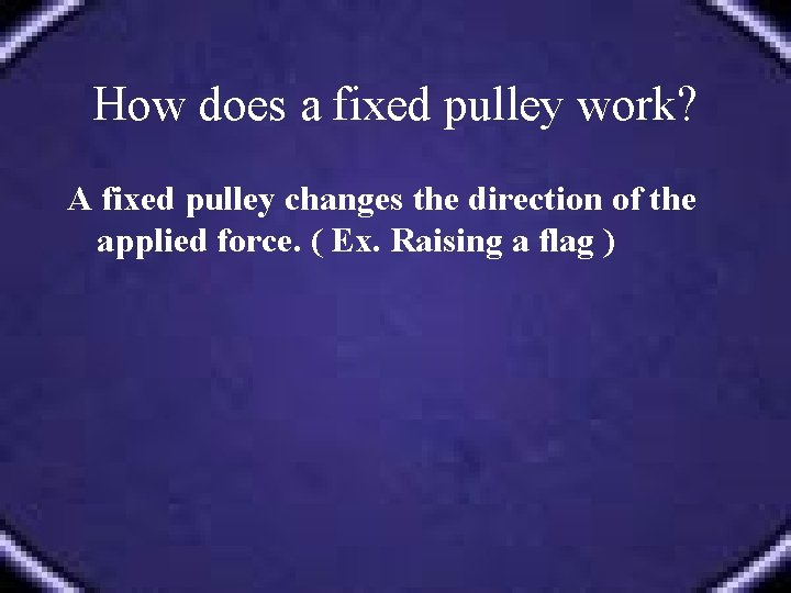 How does a fixed pulley work? A fixed pulley changes the direction of the