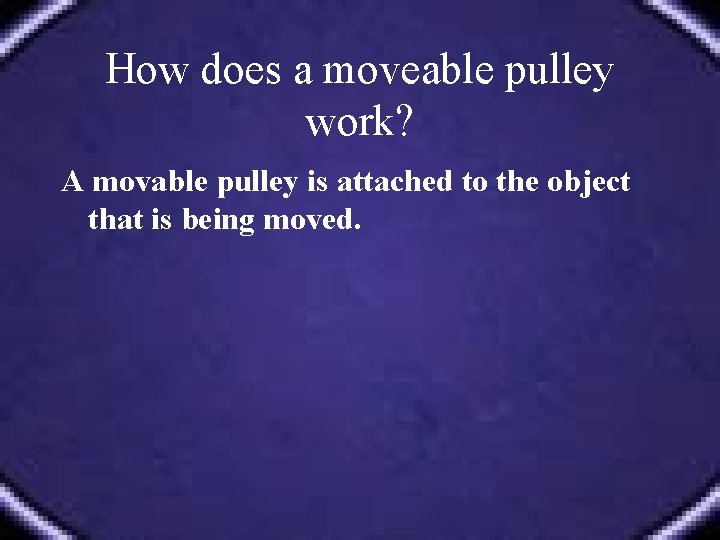 How does a moveable pulley work? A movable pulley is attached to the object