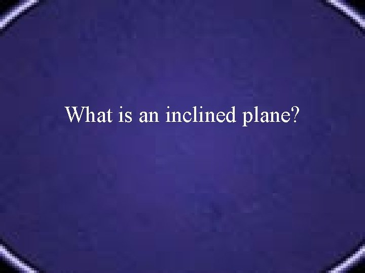 What is an inclined plane?