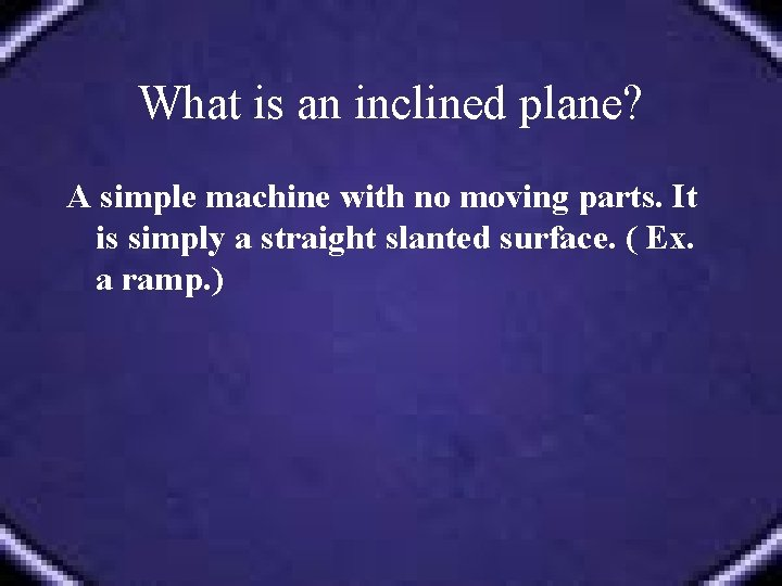 What is an inclined plane? A simple machine with no moving parts. It is