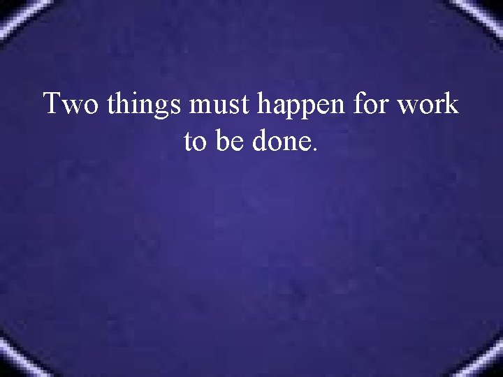 Two things must happen for work to be done.