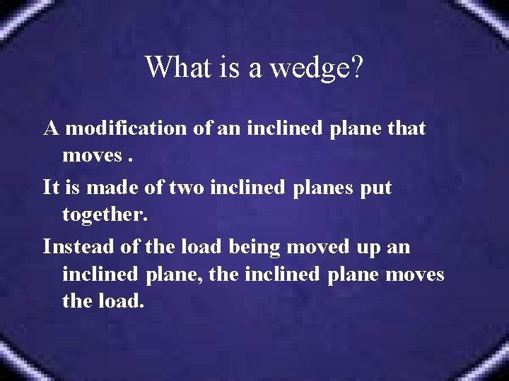 What is a wedge? A modification of an inclined plane that moves. It is