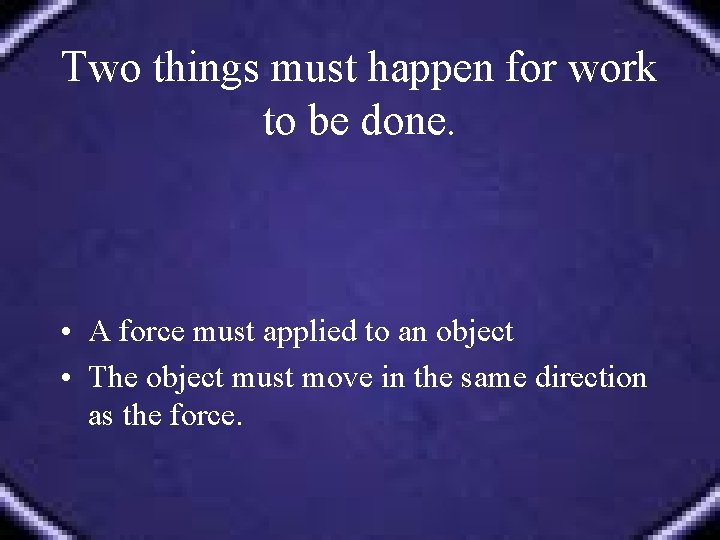 Two things must happen for work to be done. • A force must applied
