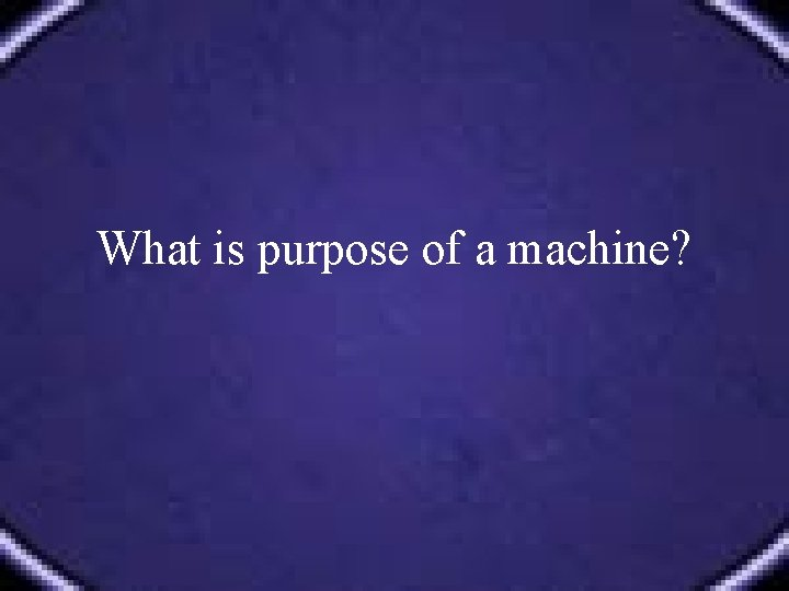 What is purpose of a machine?