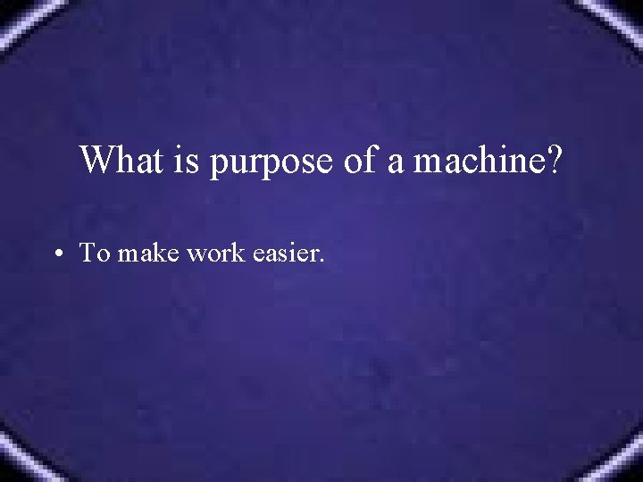 What is purpose of a machine? • To make work easier.