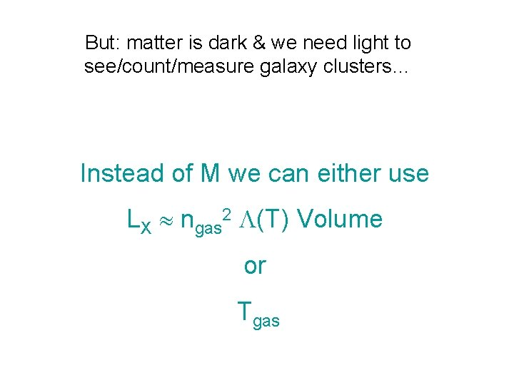 But: matter is dark & we need light to see/count/measure galaxy clusters… Instead of
