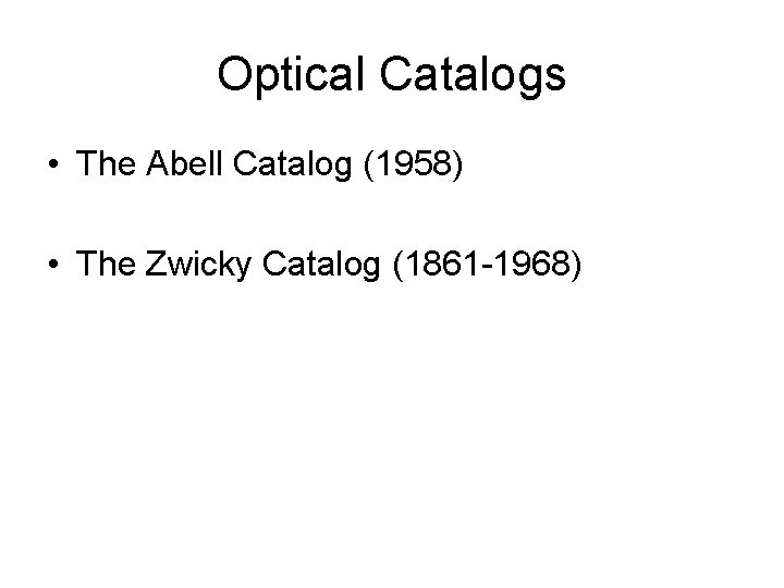 Optical Catalogs • The Abell Catalog (1958) • The Zwicky Catalog (1861 -1968)