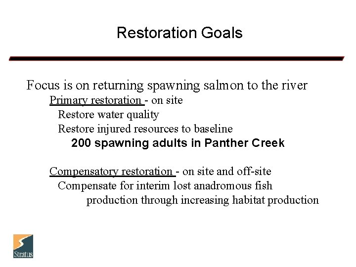 Restoration Goals Focus is on returning spawning salmon to the river Primary restoration -