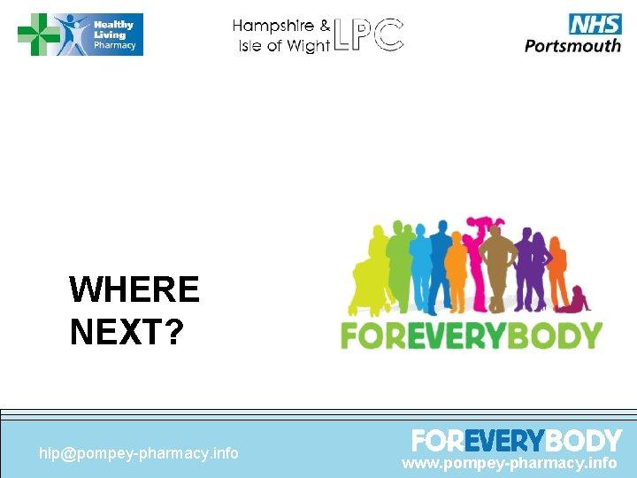 WHERE NEXT? hlp@pompey-pharmacy. info www. pompey-pharmacy. info