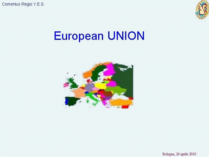 Comenius Regio Y. E. S. European UNION Bologna, 26 aprile 2010