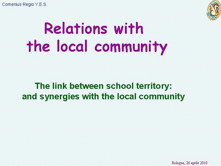 Comenius Regio Y. E. S. Relations with the local community The link between school