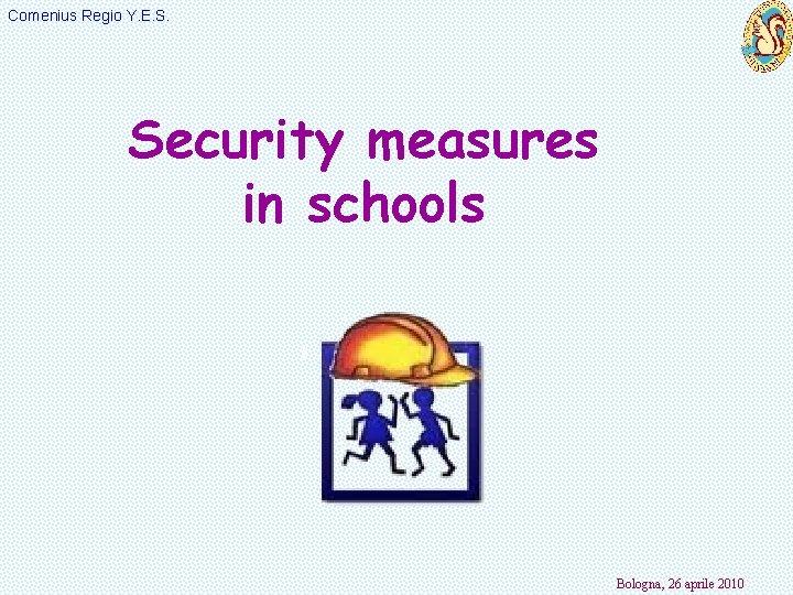 Comenius Regio Y. E. S. Security measures in schools Bologna, 26 aprile 2010