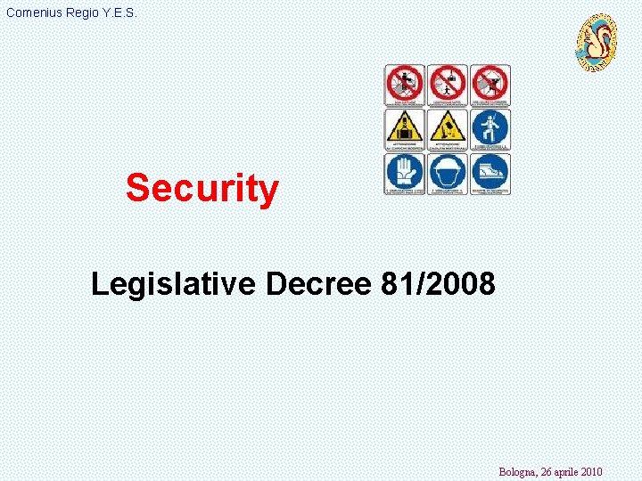 Comenius Regio Y. E. S. Security Legislative Decree 81/2008 Bologna, 26 aprile 2010
