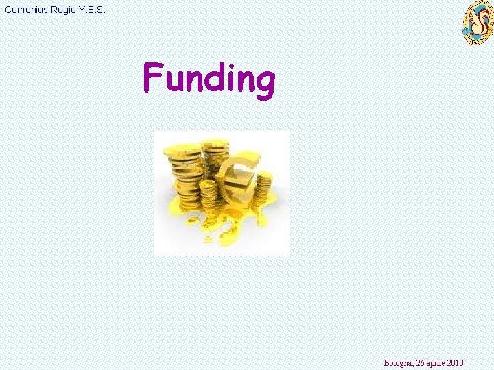 Comenius Regio Y. E. S. Funding Bologna, 26 aprile 2010