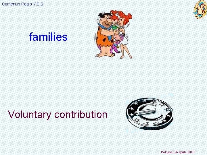 Comenius Regio Y. E. S. families Voluntary contribution Bologna, 26 aprile 2010