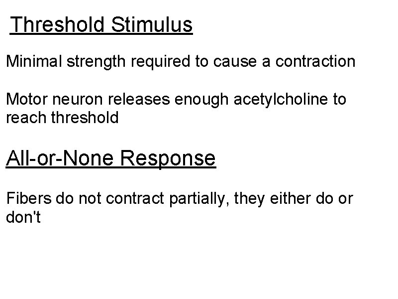 Threshold Stimulus Minimal strength required to cause a contraction Motor neuron releases enough acetylcholine