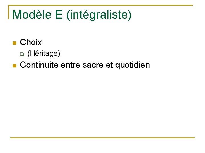 Modèle E (intégraliste) n Choix q n (Héritage) Continuité entre sacré et quotidien