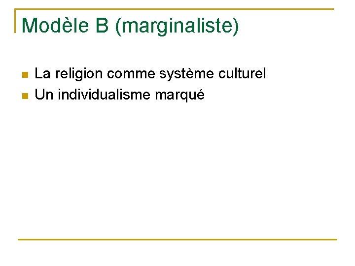 Modèle B (marginaliste) n n La religion comme système culturel Un individualisme marqué