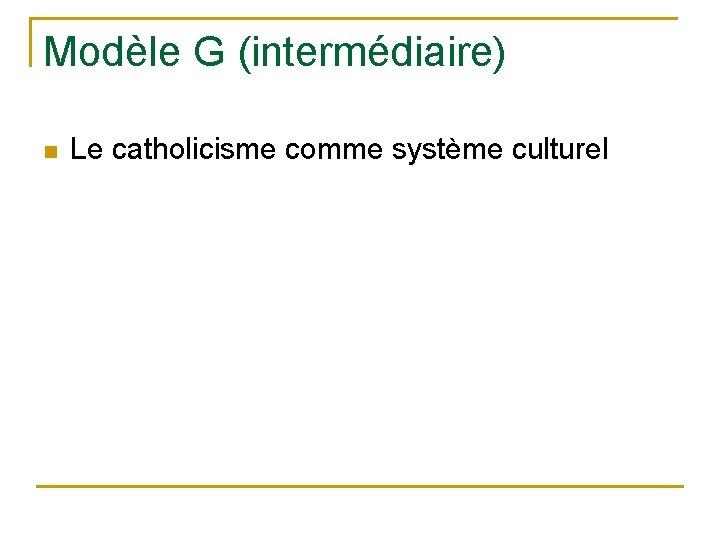 Modèle G (intermédiaire) n Le catholicisme comme système culturel