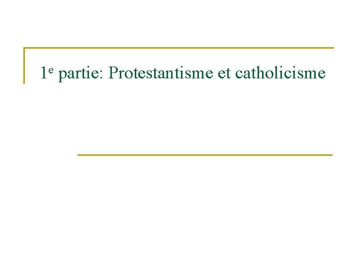 1 e partie: Protestantisme et catholicisme